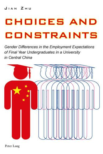 Choices and Constraints: Gender Differences in the Employment Expectations of Final Year Undergraduates in a University in Central China (Paperback)