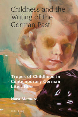 Childness and the Writing of the German Past: Tropes of Childhood in Contemporary German Literature - Studies in Modern German and Austrian Literature 1 (Hardback)