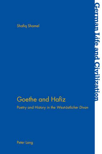"Goethe and Hafiz: Poetry and History in the ""West-oestlicher Divan"" - German Life & Civilization 58 (Paperback)"