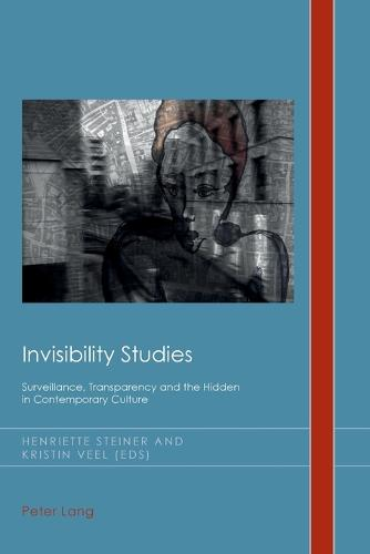 Invisibility Studies: Surveillance, Transparency and the Hidden in Contemporary Culture - Cultural History & Literary Imagination 23 (Paperback)