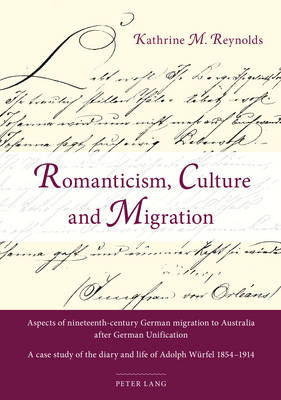 Romanticism, Culture and Migration: Aspects of nineteenth-century German migration to Australia after German Unification- A case study of the diary and life of Adolph Wuerfel 1854-1914 (Paperback)