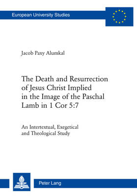 The Death and Resurrection of Jesus Christ Implied in the Image of the Paschal Lamb in 1 Cor 5:7: An Intertextual, Exegetical and Theological Study - Europaeische Hochschulschriften / European University Studies / Publications Universitaires Europeennes 948 (Paperback)