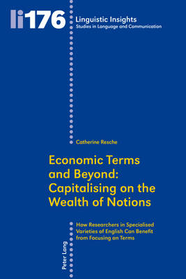 Economic Terms and Beyond: Capitalising on the Wealth of Notions: How Researchers in Specialised Varieties of English Can Benefit from Focusing on Terms - Linguistic Insights 176 (Paperback)