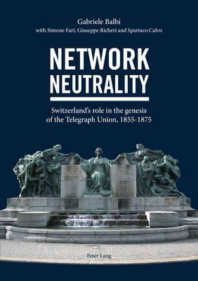 Network Neutrality: Switzerland's role in the genesis of the Telegraph Union, 1855-1875 (Paperback)