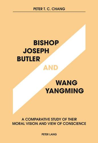 Bishop Joseph Butler and Wang Yangming: A Comparative Study of Their Moral Vision and View of Conscience (Paperback)
