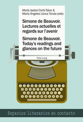 Simone de Beauvoir. Lectures actuelles et regards sur l'avenir / Simone de Beauvoir. Today's readings and glances on the future - Espacios literarios en contacto 9 (Paperback)