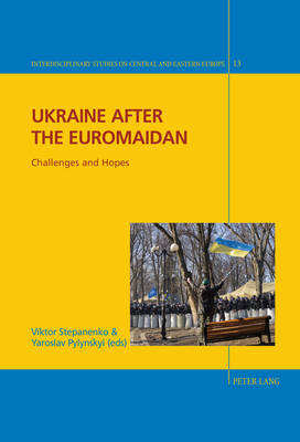 Ukraine after the Euromaidan: Challenges and Hopes - Interdisciplinary Studies on Central and Eastern Europe 13 (Hardback)