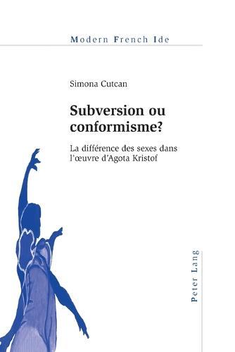 Subversion ou conformisme ?: La difference des sexes dans l' uvre d'Agota Kristof - Modern French Identities 112 (Paperback)