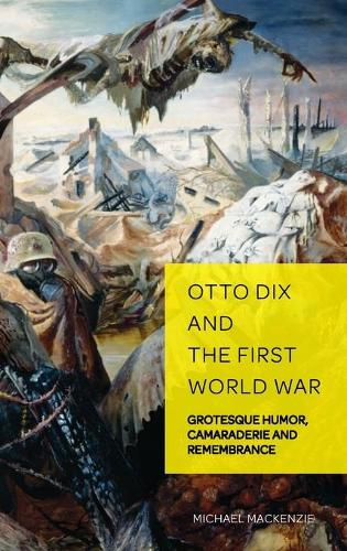 Otto Dix and the First World War: Grotesque Humor, Camaraderie and Remembrance - German Visual Culture 6 (Hardback)