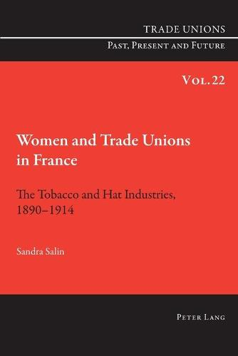 Women and Trade Unions in France: The Tobacco and Hat Industries, 1890-1914 - Trade Unions. Past, Present and Future 22 (Paperback)