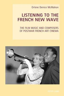 Listening to the French New Wave: The Film Music and Composers of Postwar French Art Cinema - New Studies in European Cinema 16 (Paperback)