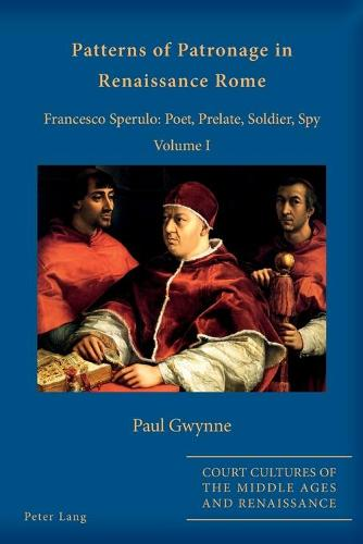 Patterns of Patronage in Renaissance Rome: Francesco Sperulo: Poet, Prelate, Soldier, Spy - Volume I - Court Cultures of the Middle Ages and Renaissance 2 (Paperback)