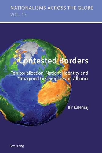 """Contested Borders: Territorialization, National Identity and """"Imagined Geographies"""" in Albania - Nationalisms Across the Globe 15 (Paperback)"""