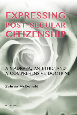 Expressing Post-Secular Citizenship: A Madrasa, an Ethic and a Comprehensive Doctrine (Paperback)