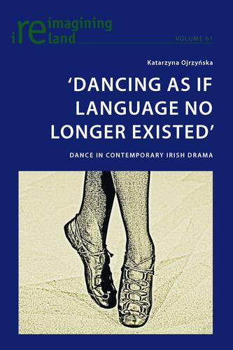 `Dancing As If Language No Longer Existed': Dance in Contemporary Irish Drama - Reimagining Ireland 61 (Paperback)