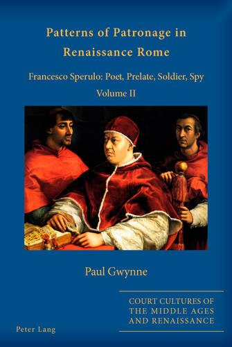 Patterns of Patronage in Renaissance Rome: Francesco Sperulo: Poet, Prelate, Soldier, Spy - Volume II - Court Cultures of the Middle Ages and Renaissance 3 (Paperback)