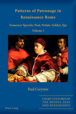 Patterns of Patronage in Renaissance Rome: Francesco Sperulo: Poet, Prelate, Soldier, Spy- Volume I and Volume II - Court Cultures of the Middle Ages and Renaissance (Paperback)