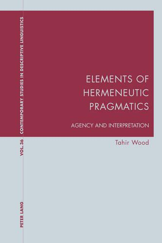 Elements of Hermeneutic Pragmatics: Agency and Interpretation - Contemporary Studies in Descriptive Linguistics 36 (Paperback)