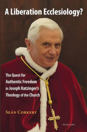 A Liberation Ecclesiology?: The Quest for Authentic Freedom in Joseph Ratzinger's Theology of the Church (Paperback)