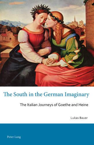 The South in the German Imaginary: The Italian Journeys of Goethe and Heine - Australian and New Zealand Studies in German Language and Literature 21 (Paperback)