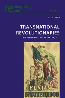 Transnational Revolutionaries: The Fenian Invasion of Canada, 1866 - Reimagining Ireland 71 (Paperback)