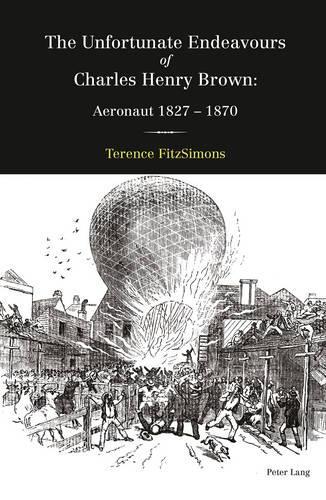 The Unfortunate Endeavours of Charles Henry Brown: Aeronaut 1827-1870 (Hardback)