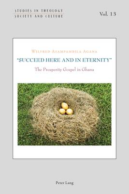 """""""Succeed Here and in Eternity"""": The Prosperity Gospel in Ghana - Studies in Theology, Society and Culture 13 (Paperback)"""