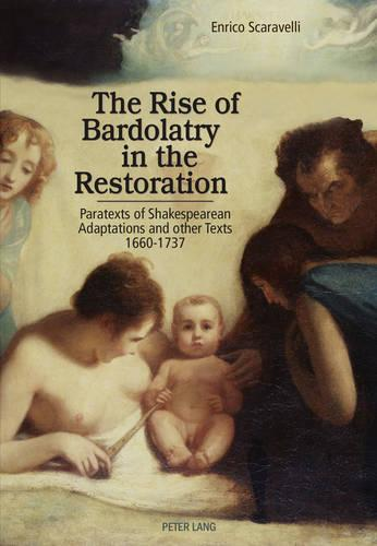The Rise of Bardolatry in the Restoration: Paratexts of Shakespearean Adaptations and other Texts 1660-1737 (Paperback)