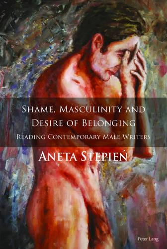 Shame, Masculinity and Desire of Belonging: Reading Contemporary Male Writers (Hardback)