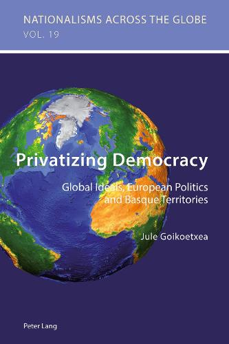 Privatizing Democracy: Global Ideals, European Politics and Basque Territories - Nationalisms Across the Globe 19 (Paperback)