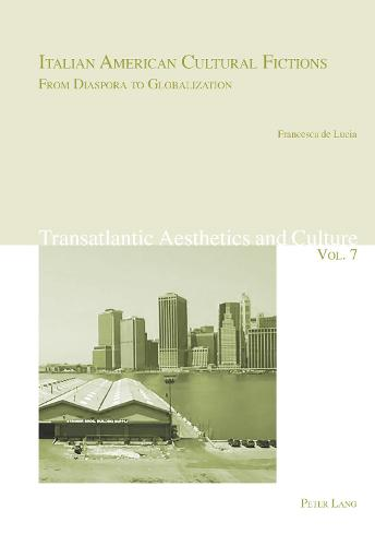 Italian American Cultural Fictions: From Diaspora to Globalization - Transatlantic Aesthetics and Culture 7 (Paperback)