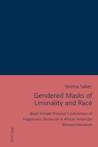 Cover Gendered Masks of Liminality and Race: Black Female Trickster's Subversion of Hegemonic Discourse in African American Women Literature