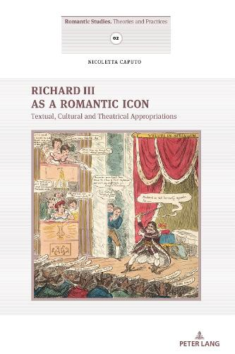 Richard III as a Romantic Icon: Textual, Cultural and Theatrical Appropriations - Romantic Studies 2 (Paperback)
