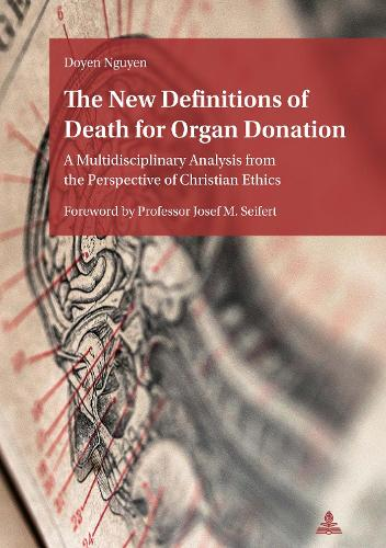 The New Definitions of Death for Organ Donation: A Multidisciplinary Analysis from the Perspective of Christian Ethics. Foreword by Professor Josef M. Seifert (Paperback)