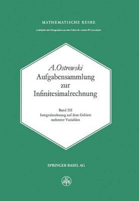 Aufgabensammlung Zur Infinitesimalrechnung: Band III: Integralrechnung Auf Dem Gebiete Mehrerer Variablen - Lehrbucher Und Monographien Aus Dem Gebiete der Exakten Wis 56 (Paperback)