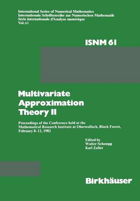 Multivariate Approximation Theory II: Proceedings of the Conference held at the Mathematical Research Institute at Oberwolfach, Black Forest, February 8-12, 1982 - International Series of Numerical Mathematics 61 (Paperback)
