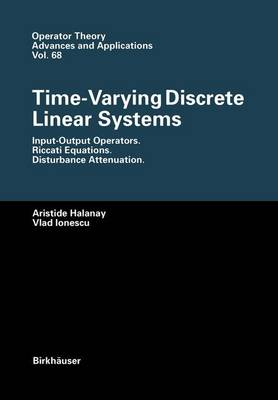 Time-Varying Discrete Linear Systems: Input-Output Operators. Riccati Equations. Disturbance Attenuation - Operator Theory: Advances and Applications 68 (Paperback)