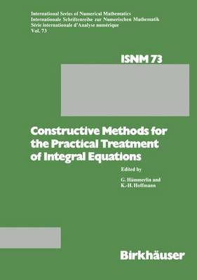 Constructive Methods for the Practical Treatment of Integral Equations: Proceedings of the Conference at the Mathematisches Forschungsinstitut Oberwolfach, June 24-30, 1984 - International Series of Numerical Mathematics 73 (Paperback)