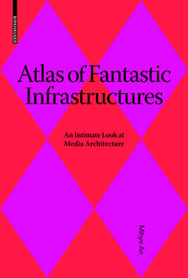 Atlas of Fantastic Infrastructures: An Intimate Look at Media Architecture - Applied Virtuality Book Series 9