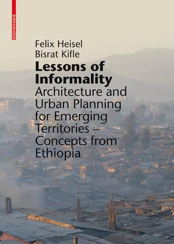 Lessons of Informality: Architecture and Urban Planning for Emerging Territories. Concepts from Ethiopia (Hardback)