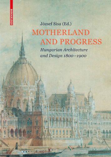 Motherland and Progress: Hungarian Architecture and Design 1800-1900 (Hardback)