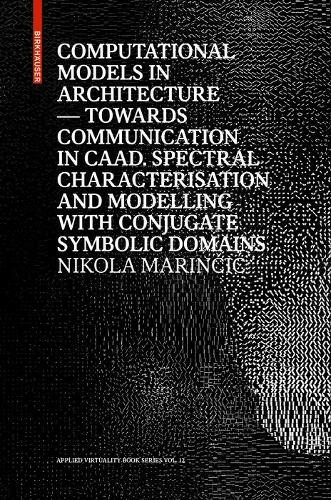 Computational Models in Architecture: Towards Communication in CAAD. Spectral Characterisation and Modelling with Conjugate Symbolic Domains - Applied Virtuality Book Series (Hardback)