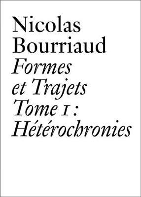 Nicolas Bourriaud: Formes et trajets - Tome 1 Heterochronies - Document Series (Paperback)
