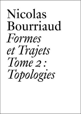 Nicolas Bourriaud: Formes et trajets - Tome 2 Topologies - Documents Series (Paperback)