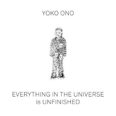 Yoko Ono: Everything in the Universe Is Unfinished (Hardback)