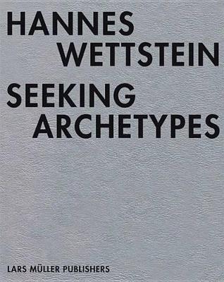 Hannes Wettstein: Seeking Archetypes (Hardback)