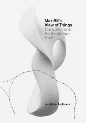 Max Bill's View of Things: Die Gute Form: An Exhibition 1949 (Hardback)