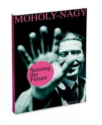 Sensing the Future: Moholy-Nagy, Media and the Arts (Hardback)