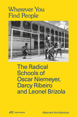 Wherever You Find People - The Radical Schools of Oscar Niemeyer, Darcy Ribeiro, and Leonel Brizola (Paperback)