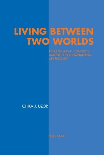 Living between Two Worlds: Intrapersonal Conflicts Among Igbo Seminarians - An Enquiry (Paperback)